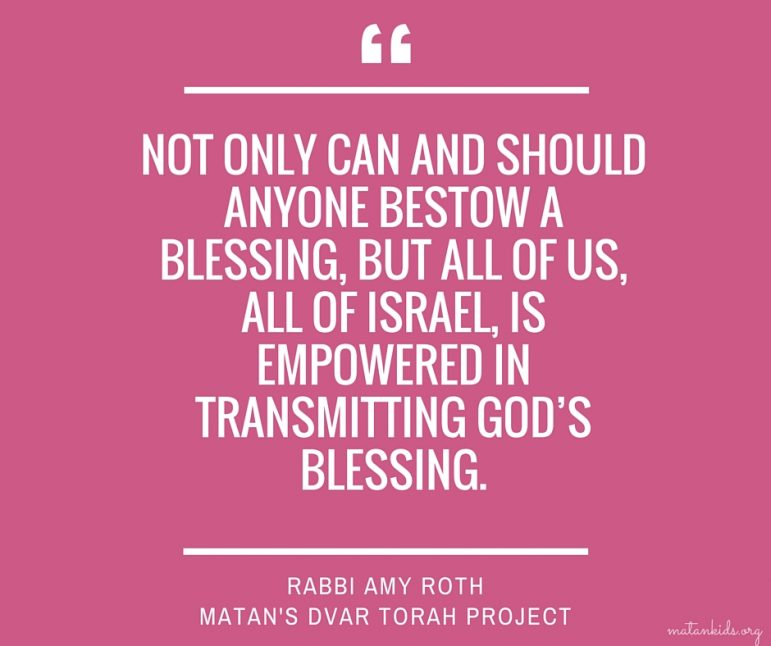 Not only can and should anyone bestow a blessing, but all of us, all of Israel, is empowered in transmitting God's blessing. Matan