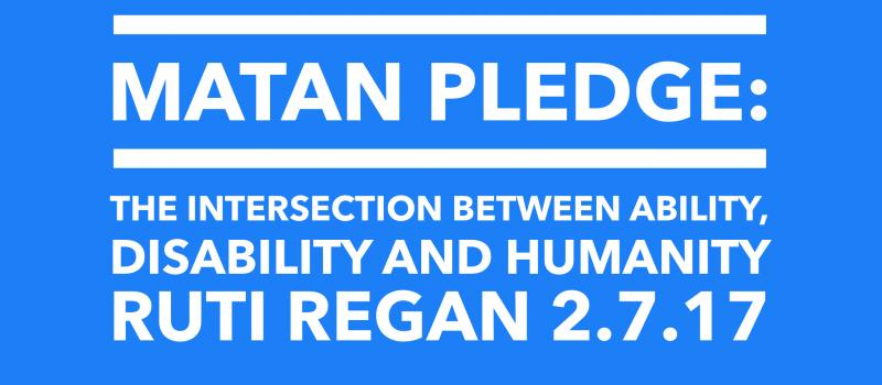 Matan pledge: The intersection between ability, disability and humanity. Ruti Regan, 2.7.17