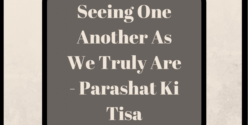 Seeing One Another As We Truly Are – Parashat Ki Tisa
