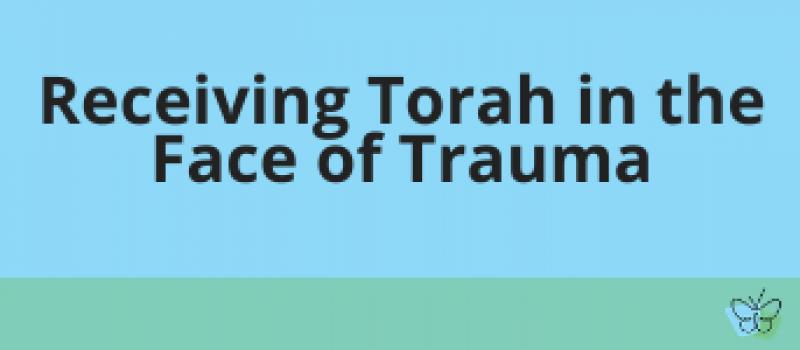 Receiving Torah in the Face of Trauma